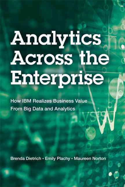 Analytics Across the Enterprise By Dietrich, Brenda/ Plachy, Emily/ Norton, Maureen